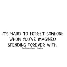 It's hard to forget someone whom you've imagined spending forever with.  ~factsaboutyou | tumblr
