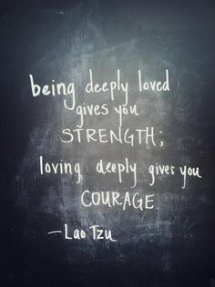 """Laozi Quote.  """"Being deeply loved by someone gives you strength, while loving someone deeply gives you courage."""""""