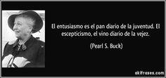 """""""El entusiasmo es el pan diario de la juventud. El escepticismo, el vino diario de la vejez"""" - Pearl S. Buck"""