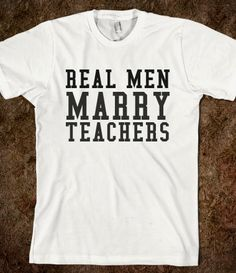 REAL MEN MARRY TEACHERS @Brooke Dashner this might have to be the next matching shirt we get for the guys!