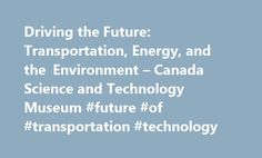 Driving the Future: Transportation, Energy, and the Environment – Canada Science and Technology Museum #future #of #transportation #technology http://new-zealand.remmont.com/driving-the-future-transportation-energy-and-the-environment-canada-science-and-technology-museum-future-of-transportation-technology/  # Virtual Programs Driving the Future: Transportation, Energy, and the Environment Program Description: Driving the Future is a teaching resource package that enables students to…