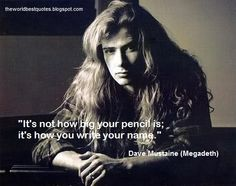 """It's not how big your pencil is; it's how you write your name."" - Dave Mustaine"