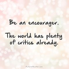 Be an encourager. The world has plenty of critics already. Criticism quotes on PictureQuotes.com.