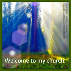 Welcome to my church.  Find more inspirational quotes on: https://www.facebook.com/LifesNextChapterCoaching. Follow my Blog on: http://lifesnextchaptercoaching.com/blog/