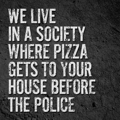 We love in a society where pizza gets to your house before the police