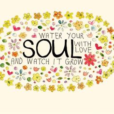 Water your soul with love and watch it grow! ❤️