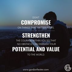 Don˙t compromise on things that matter in life. Strengthen the courage within you so that no obstacle can diminish your potential and value to the world!  gordonhester.com  #Entrepreneur #business #businessQuotes #quotes #consulting #success #Ambitions #SmallBusiness #SmallBiz #entrepreneurship #Buildyourempire #leadership #potential #value Business Motivational Quotes, Business Quotes, Entrepreneurship, Leadership, Success, Life