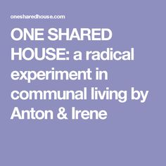 ONE SHARED HOUSE: a radical experiment in communal living by Anton & Irene