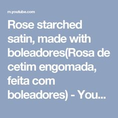 Rose starched satin, made with boleadores(Rosa  de cetim engomada, feita com boleadores) - YouTube