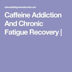 Caffeine Addiction And Chronic Fatigue Recovery |