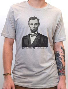 Artisan Tees - Abraham Lincoln - Get Turnt Up T-Shirt printed by hand with eco friendly ink!