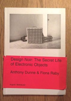 Design Noir: The Secret Life of Electronic Objects by Anthony Dunne & Fiona Raby