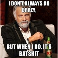 Dos Equis Guy gives advice - I don't always go crazy, but when i do, it's batshit
