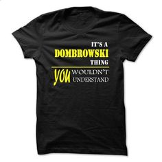 ITS A DOMBROWSKI THING, YOU WOULDNT UNDERSTAND! - #tshirt inspiration #sweater dress outfit. I WANT THIS => https://www.sunfrog.com/Names/ITS-A-DOMBROWSKI-THING-YOU-WOULDNT-UNDERSTAND.html?68278
