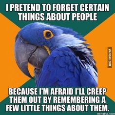 I just have a really good memory sometimes and I'm worried it eventually lead to creeping people out.