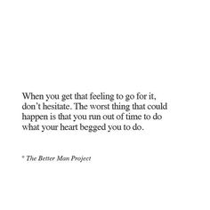 When you get that feeling go for it, don't hesitate. The worst thing that could happen is that you run out of time to do what your heart begged you to do.