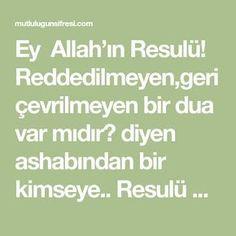 Ey Allah'ın Resulü! Reddedilmeyen,geri çevrilmeyen bir dua var mıdır? diyen ashabından bir kimseye.. Resulü Ekrem(a.s) -Evet