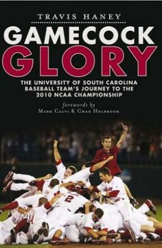 2010: When Carolina began a college world series legacy!    (Gamecock Glory: The University of South Carolina Baseball Team's Journey to the 2010 NCAA Championship)