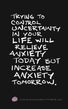 Trying to control uncertainty will relieve anxiety in the short-term but always increase anxiety in the long-term.