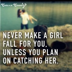 Never make a girl fall for you, unless you plan on catching her.