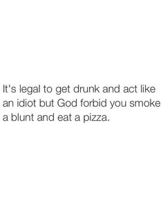 It's legal to get drunk and act like an idiot, but God forbid you smoke a blunt and eat a pizza From RedEyesOnline.net