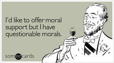 I'd like to offer moral support but I have questionable morals.
