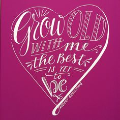 Grow old with me, the best is yet to be. This quote by Robert Browning is hand-lettered in the shape of a heart for Valentine's Day