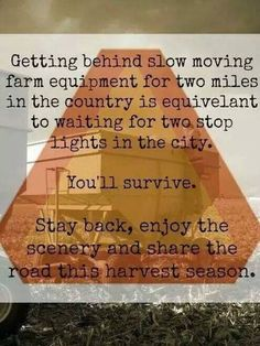 Show respect not only during harvest time, but planting,spraying, cutting hay, ANYTIME a tractor is on the road, they put food in your belly!!