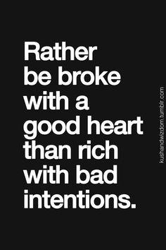 Life Quotes : QUOTATION - Image : Quotes about Love - Description Rather be broke with a good heart than rich with bad intentions. Sharing is Caring - Hey can you Share this Quote Life Quotes Love, Great Quotes, Quotes To Live By, Inspirational Quotes, Meaningful Quotes, Words Quotes, Wise Words, Me Quotes, Funny Quotes