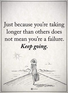 Just because you're taking longer than others does not mean you're a failure. Keep going.