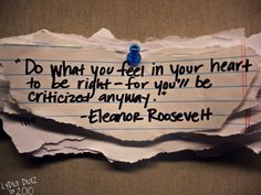 """""""Do what you feel in your heart to be right - for you'll be criticized anyway"""" Eleanor Roosevelt (cdn.buzznet.com)"""