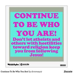 CONTINUE TO BE WHO YOU ARE! - Don't let atheists and others with hostilities toward religion keep you from following Jesus! This spiritual message is quite simple. It's saying to not allow those who hold hatred against your religion (in this case Christianity) and you influence whether or not you continue to serve God. You should continue to be the Christian person you always been. $36.60 per wall decal.