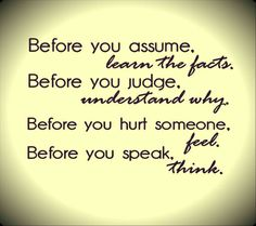 Before you assume. learn the facts. Before you judge. understand why. Before you hurt someone. feel. Before you speak. think.