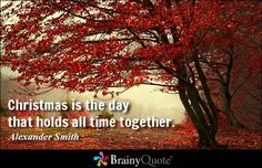 Christmas is the day that holds all time together. - Alexander Smith