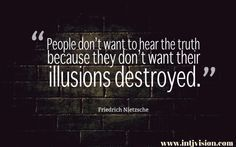 """""""People don't want to hear the truth because they don't want their illusions destroyed."""" – Friedrich Nietzsche"""