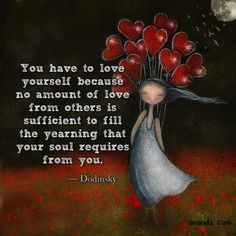 """You have to love yourself because no amount of love from others is sufficient to fill the yearning that your soul requires from you."" — Dodinsky"