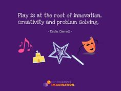 Play is at the root of innovation, creativity and problem solving. - Kevin Carroll