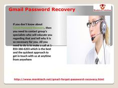 Do you know about our Gmail Password Recovery 1-850-366-6203 team? If you don't know about our Gmail Password Recovery team then it means you are not aware team of specialists who are experienced more than enough to tackle any kind of Gmail issues. So, if you have a wish to say bye-bye to all your Gmail issues then you need to put your fingers on your Smartphone keypad and place a call at 1-850-366-6203. http://www.monktech.net/gmail-forgot-password-recovery.html