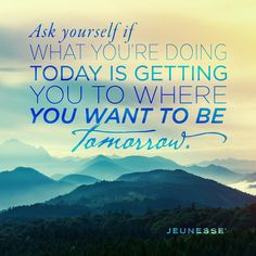 Ask yourself if what you're doing today is getting you to where you want to be tomorrow.   -Unknown