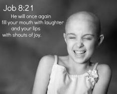 Job 8:21 He will once again fill your mouth with laughter and your lips with shouts of joy.
