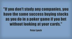 """""""If you don't study any companies, you have the same success buying stocks as you do in a poker game if you bet without looking at your cards."""" -Peter Lynch"""