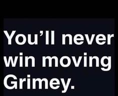 You'll never win moving grimey!