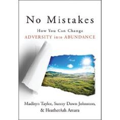 "No Mistakes!: How You Can Change Adversity into Abundance. Do situations that originally appear to be ""mistakes"" lead you to abundance?What has happened in your life? No Mistakes!: How You Can Change Adversity into Abundance. 978-1938289118 Madisyn Taylor, Sunny Dawn Johnston, HeatherAsh Amara, Kimberly Burnham,Ann White, Siobhan Coulter, Rosemary Hurwitz, Mandy Berlin, Chris Krinke, Nancy Kaye, Nancy Smith, Linda Williams & 13 Inspirational authors."