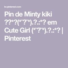Pin de Minty kiki ゙✧*。(*˘︶˘*).。.:*♡ em Cute Girl (*˘︶˘*).。.:*♡ | Pinterest