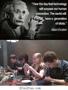 """""""I fear the day that technology will surpass our human interaction. The world will have a generation of idiots."""" Albert Einstein (Oh-so true! Citations D'albert Einstein, Citation Einstein, Albert Einstein Quotes, Stephen Hawking, Fear Quotes, Life Quotes, Work Quotes, Quotable Quotes, Funny Quotes"""