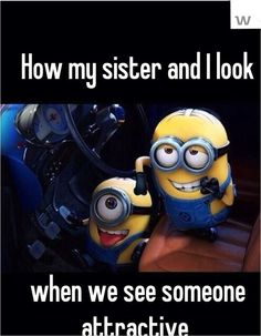 How my sister and I look when we see someone attractive - MINIONS