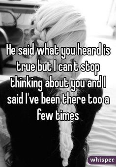 """""""He said what you heard is true but I can't stop thinking about you and I said I've been there too a few times """""""