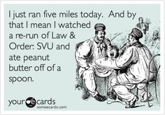 I just ran five miles today. And by that I mean I watched a re-run of Law & Order: SVU and ate peanut butter off of a spoon.