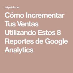 Cómo Incrementar Tus Ventas Utilizando Estos 8 Reportes de Google Analytics