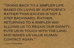 """""""...living by sufficiency rather than excess..."""" Yvon Chouinard"""